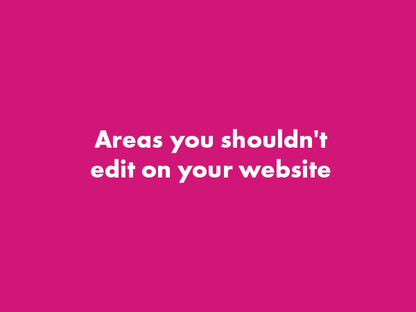 Areas you Shouldn't Edit on Your Website & Why